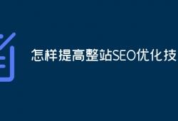 怎么提高整站SEO优化技术?